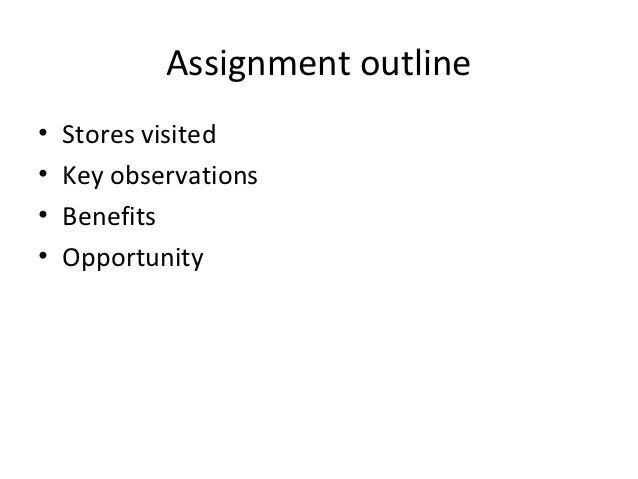 Assignment outline•   Stores visited•   Key observations•   Benefits•   Opportunity