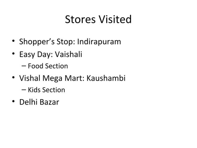 Stores Visited• Shopper's Stop: Indirapuram• Easy Day: Vaishali  – Food Section• Vishal Mega Mart: Kaushambi  – Kids Secti...