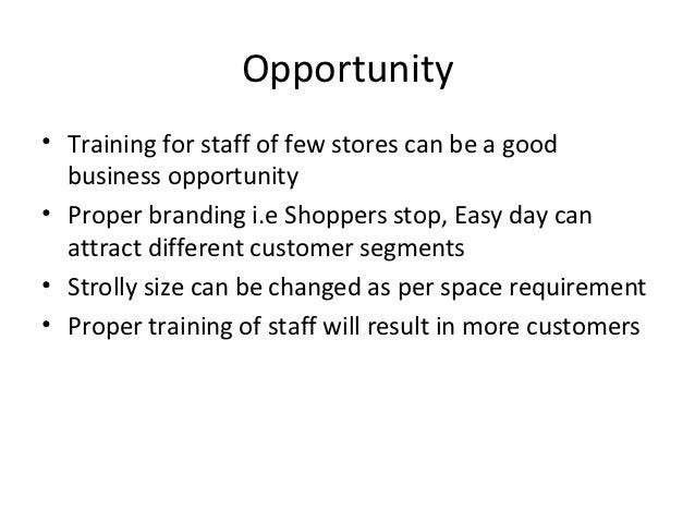 Opportunity• Training for staff of few stores can be a good  business opportunity• Proper branding i.e Shoppers stop, Easy...