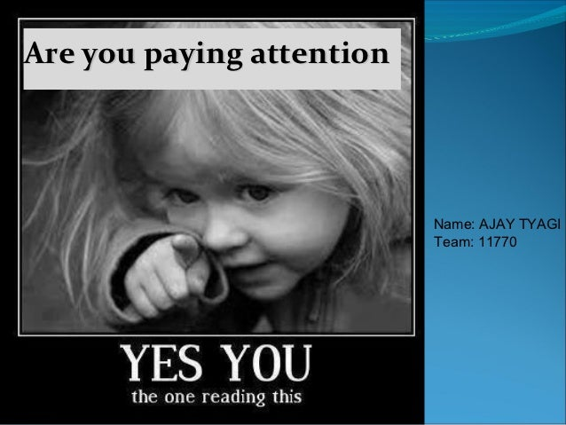 Are you paying attention                           Name: AJAY TYAGI                           Team: 11770