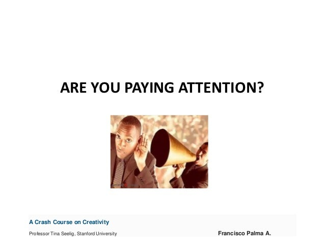 ARE YOU PAYING ATTENTION?A Crash Course on CreativityProfessor Tina Seelig, Stanford University   Francisco Palma A.