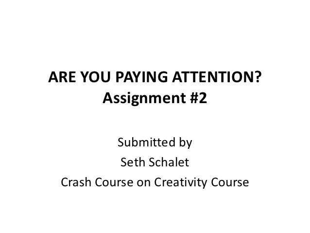 ARE YOU PAYING ATTENTION?      Assignment #2          Submitted by           Seth Schalet Crash Course on Creativity Course