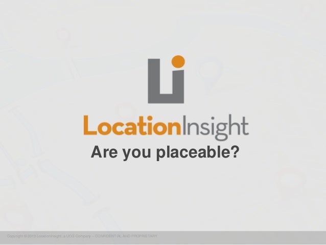 Copyright © 2013 LocationInsight, a UCG Company – CONFIDENTIAL AND PROPRIETARY Are you placeable?