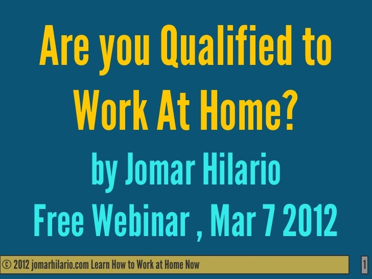 Are you Qualified to           Work At Home?             by Jomar Hilario        Free Webinar , Mar 7 2012© 2012 jomarhila...