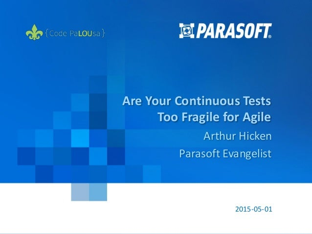 ParasoftCopyright© 2015 1 2015-05-01 Are Your Continuous Tests Too Fragile for Agile Arthur Hicken Parasoft Evangelist
