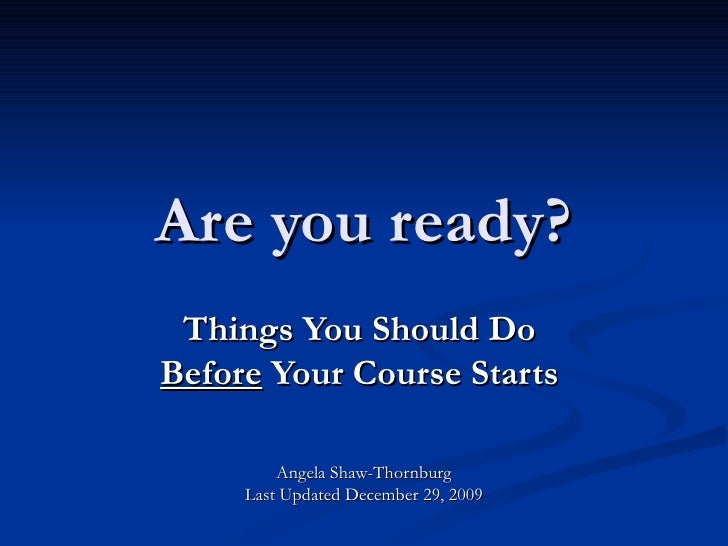 Are you ready? Things You Should Do  Before  Your Course Starts   Angela Shaw-Thornburg Last Updated December 29, 2009