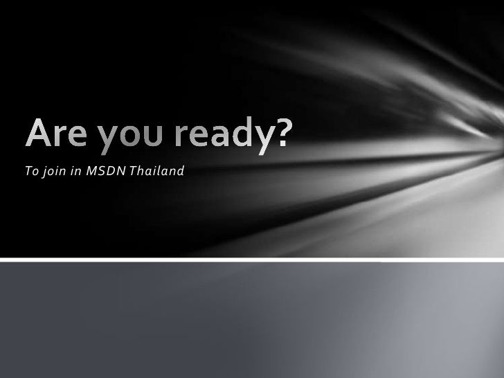 To join in MSDN Thailand<br />Are you ready?<br />