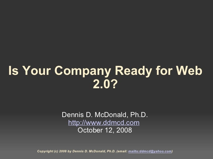 Is Your Company Ready for Web 2.0? Dennis D. McDonald, Ph.D. http://www.ddmcd.com  October 12, 2008 Copyright (c) 2008 by...