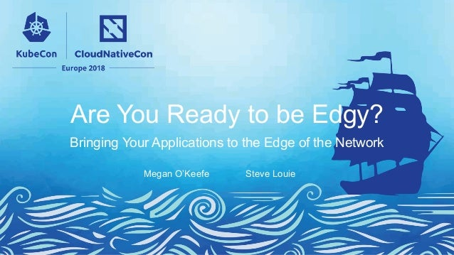 Are You Ready to be Edgy? Bringing Your Applications to the Edge of the Network Megan O'Keefe Steve Louie