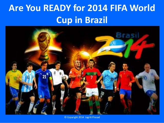 Are You READY for 2014 FIFA World Cup in Brazil © Copyright 2014 Jagriti Prasad