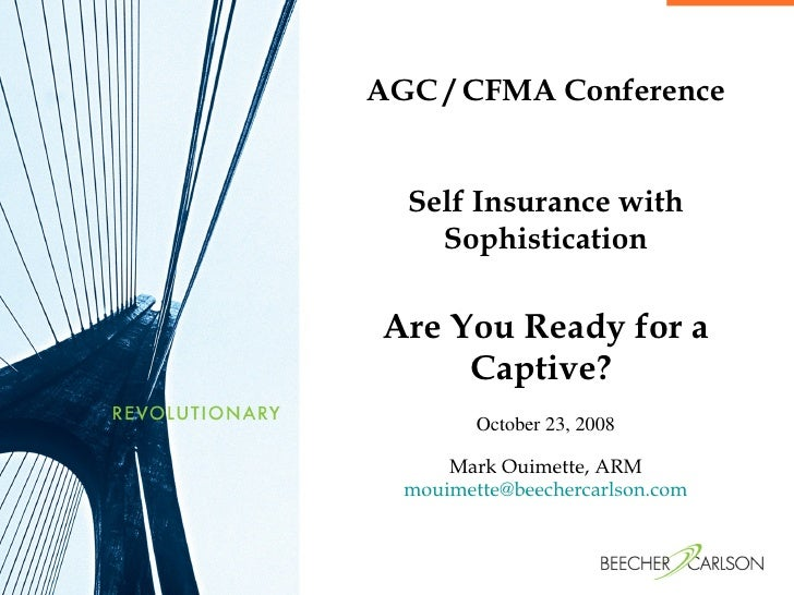 AGC / CFMA Conference Self Insurance with Sophistication Are You Ready for a Captive?  October 23, 2008 Mark Ouimette, ARM...