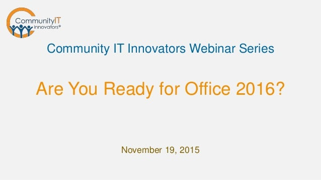 Are You Ready for Office 2016? Community IT Innovators Webinar Series November 19, 2015