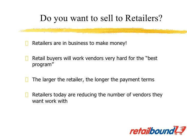 "<ul><li>Retailers are in business to make money! </li></ul><ul><li>Retail buyers will work vendors very hard for the ""best..."