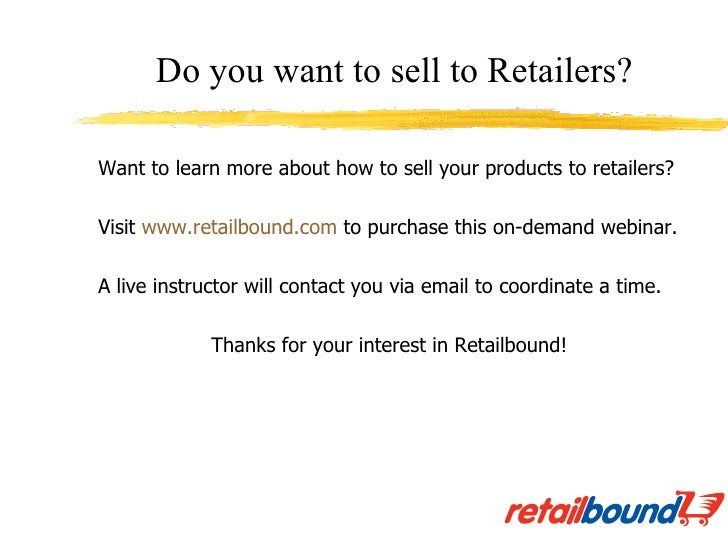 <ul><li>Want to learn more about how to sell your products to retailers? </li></ul><ul><li>Visit  www.retailbound.com  to ...