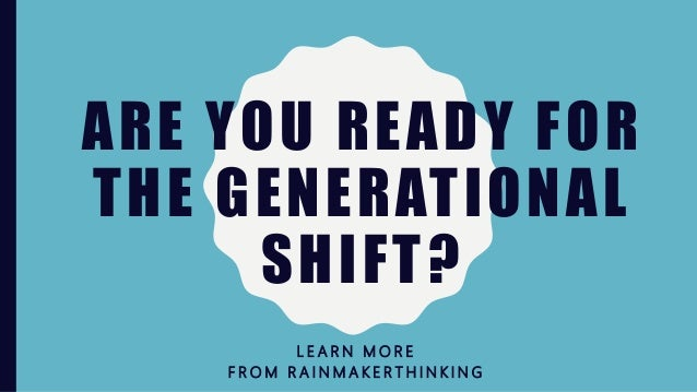 ARE YOU READY FOR THE GENERATIONAL SHIFT? L E A R N M O R E F R O M R A I N M A K E R T H I N K I N G