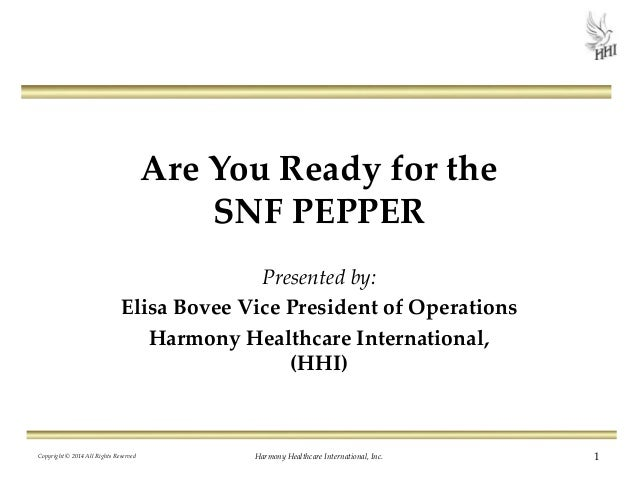 Are You Ready for the SNF PEPPER Presented by: Elisa Bovee Vice President of Operations Harmony Healthcare International, ...