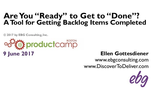 """AreYou """"Ready"""" to Get to """"Done""""? ATool for Getting Backlog Items Completed 9 June 2017 Ellen Gottesdiener www.ebgconsultin..."""