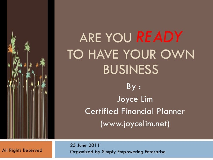 ARE YOU  READY TO HAVE YOUR OWN BUSINESS By :  Joyce Lim Certified Financial Planner (www.joycelim.net) 25 June 2011 Organ...