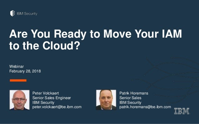 Are You Ready to Move Your IAM to the Cloud? Webinar February 28, 2018 Peter Volckaert Senior Sales Engineer IBM Security ...