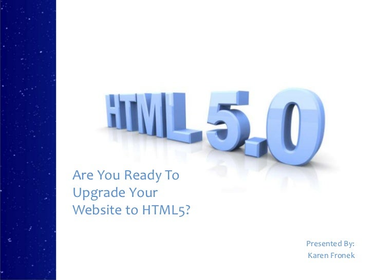 Are You Ready ToUpgrade YourWebsite to HTML5?                    Presented By:                    Karen Fronek