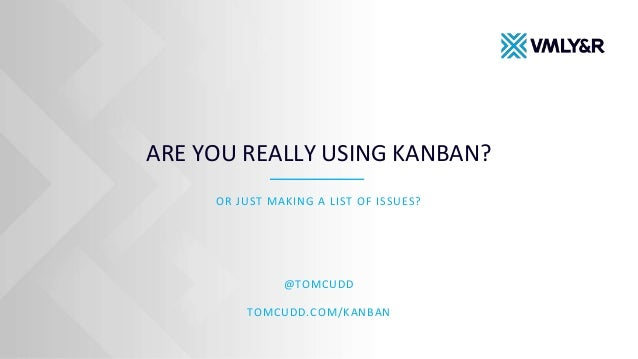ARE YOU REALLY USING KANBAN? OR JUST MAKING A LIST OF ISSUES? @TOMCUDD TOMCUDD.COM/KANBAN