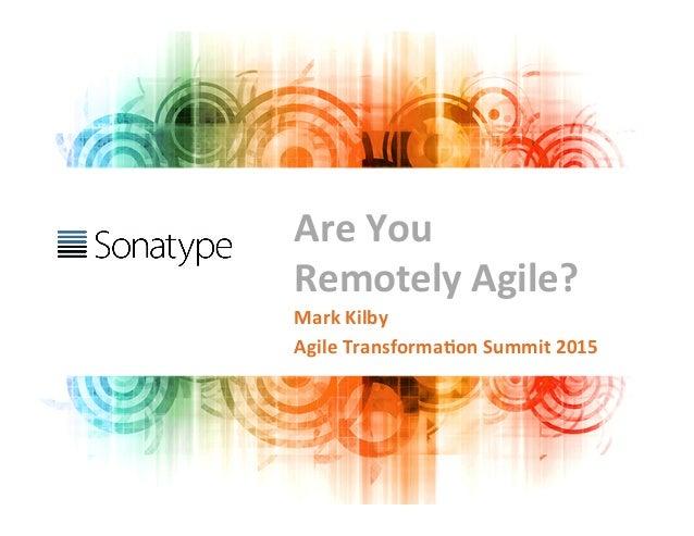 Are  You   Remotely  Agile?   Mark  Kilby   Agile  Transforma9on  Summit  2015
