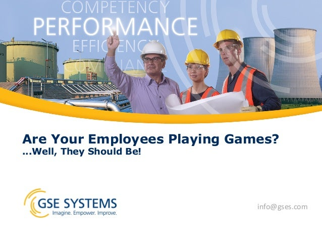 Are Your Employees Playing Games? ...Well, They Should Be! info@gses.com