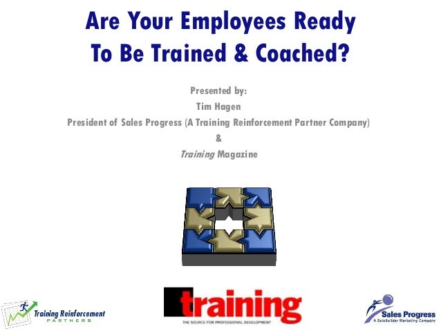 Are Your Employees Ready To Be Trained & Coached?  Presented by:  Tim Hagen  President of Sales Progress (A Training Reinf...