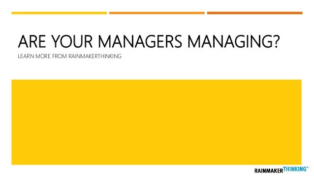 ARE YOUR MANAGERS MANAGING? LEARN MORE FROM RAINMAKERTHINKING