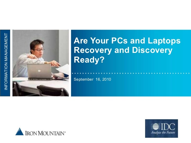 Are Your PCs and Laptops Recovery and Discovery Ready? September  16, 2010 NFORMATION MANAGEMENT INFORMATION MANAGEMENT