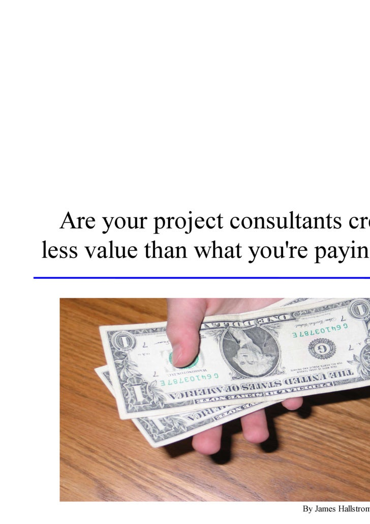 Are your project consultants creating less value than what you're paying them?                              By James Halls...