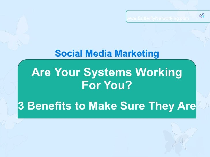 www.ButterflyNetworking.com      Social Media Marketing  Are Your Systems Working          For You?3 Benefits to Make Sure...