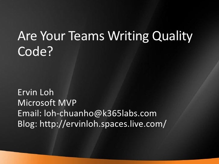 Are Your Teams Writing Quality     Code?      Ervin Loh     Microsoft MVP     Email: loh-chuanho@k365labs.com     Blog: ht...