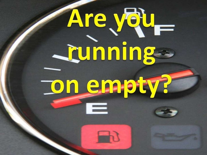 Are you running <br />on empty?<br />