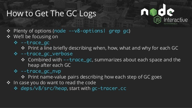 How to Read The GC Logs v --trace_gc WHERE: [PID:Isolate] WHEN: Time since the process has started WHAT: Type of GC HOW MU...