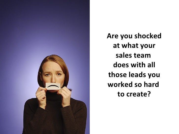 Are you shocked at what your sales team  does with all those leads you worked so hard  to create?