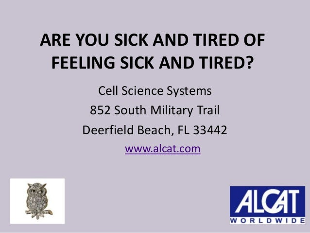 ARE YOU SICK AND TIRED OF FEELING SICK AND TIRED? Cell Science Systems 852 South Military Trail Deerfield Beach, FL 33442 ...