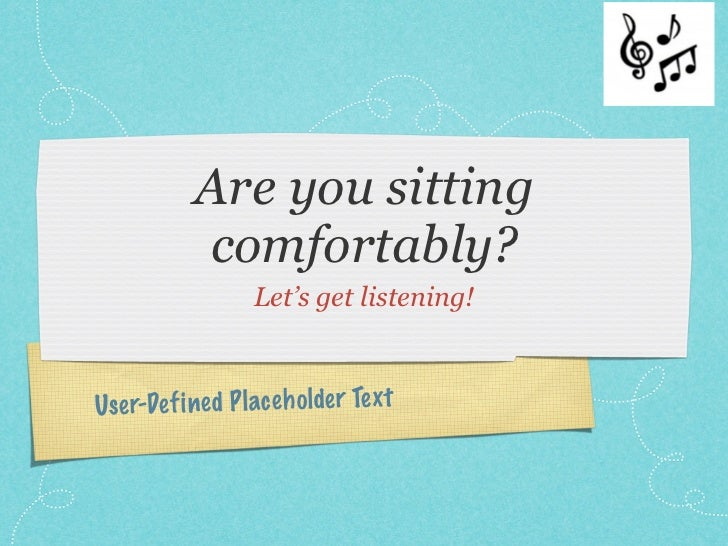 Are you sitting            comfortably?                   Let's get listening!Use r-De fi ned P lace h olde r Te xt