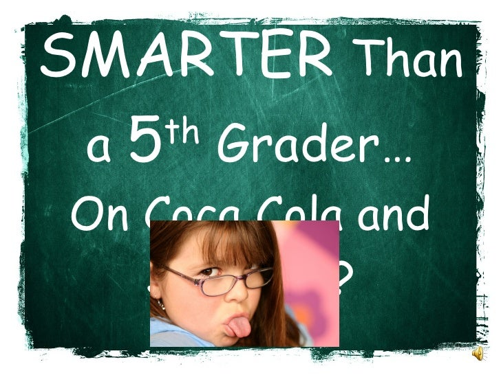 Are You  SMARTER  Than a  5 th  Grader… On Coca Cola and Snickers?