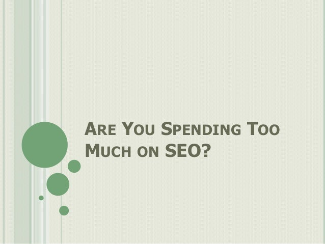 ARE YOU SPENDING TOOMUCH ON SEO?