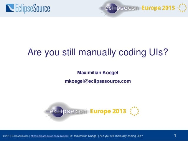 Are you still manually coding UIs? Maximilian Koegel mkoegel@eclipsesource.com  © 2013 EclipseSource | http://eclipsesourc...