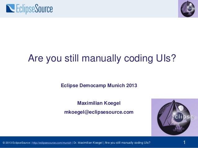 Are you still manually coding UIs? Eclipse Democamp Munich 2013  Maximilian Koegel mkoegel@eclipsesource.com  © 2013 Eclip...