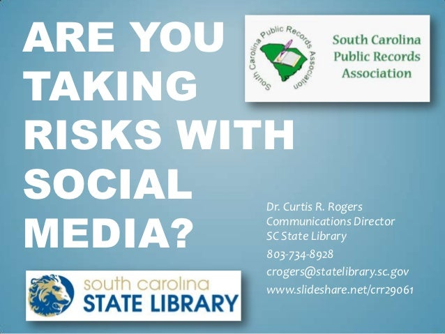 ARE YOUTAKINGRISKS WITHSOCIAL  Dr. Curtis R. RogersMEDIA?        Communications Director        SC State Library        80...