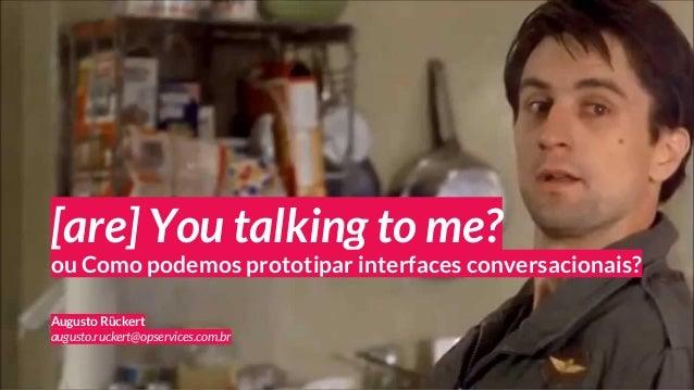 [are] You talking to me? Augusto Rückert augusto.ruckert@opservices.com.br ou Como podemos prototipar interfaces conversac...
