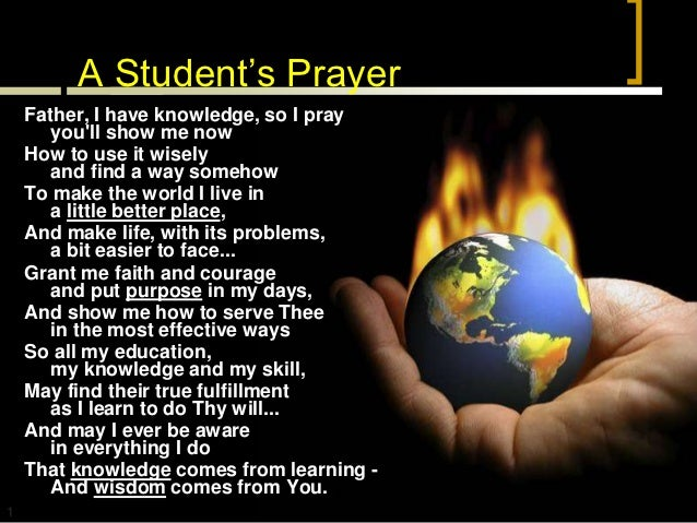 A Student's Prayer    Father, I have knowledge, so I pray       youll show me now    How to use it wisely       and find a...