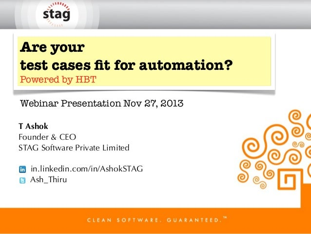 Are your test cases fit for automation? Powered by HBT  Webinar Presentation Nov 27, 2013 T Ashok Founder & CEO STAG Softwa...