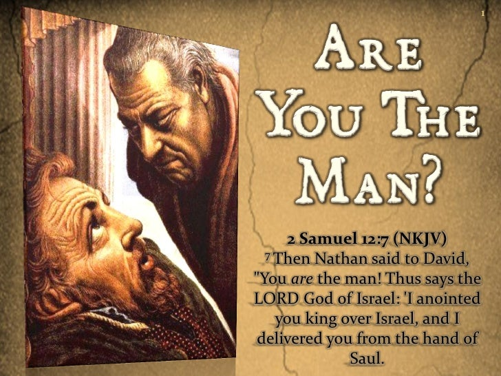 "1      2 Samuel 12:7 (NKJV)  7 Then Nathan said to David,""You are the man! Thus says theLORD God of Israel: I anointed    ..."