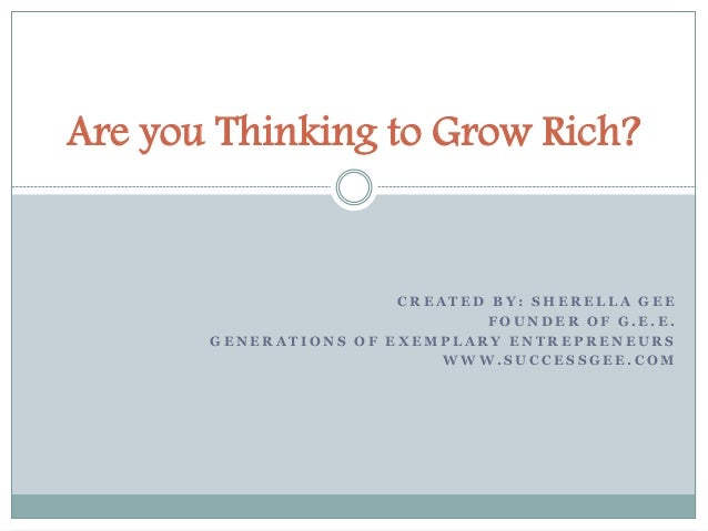 Are you Thinking to Grow Rich?  CREATED BY: SHEREL LA GEE  FOUNDER OF G.E.E.  GENERAT IONS OF EXEMP LARY ENTREPRENEURS  WW...