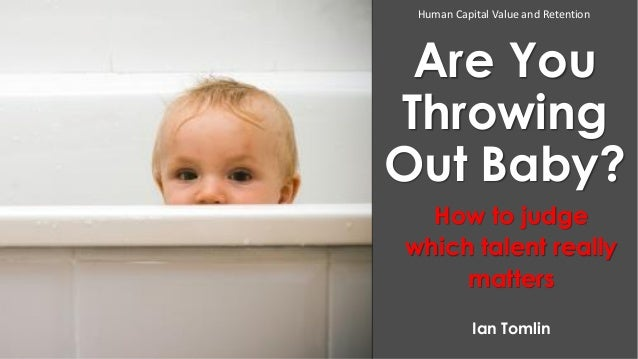 Human Capital Value and Retention  Are You Throwing Out Baby? How to judge which talent really matters Ian Tomlin
