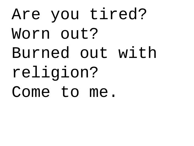 Are you tired? Worn out? Burned out with religion? Come to me.